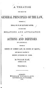 A Treatise Upon Some of the General Principles of the Law: Whether of a Legal, Or of an Equitable Nature : Including Their Relations and Application to Actions and Defenses in General : Whether in Courts of Common Law, Or Courts of Equity : and Equally Adapted to Courts Governed by Codes, Volume 1