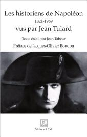 Les historiens de Napoléon: 1821 - 1969 - vus par Jean Tulard