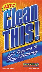 Clean This!: 300 Reasons to Stop Cleaning