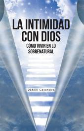 La Intimidad Con Dios: Cómo Vivir En Lo Sobrenatural