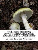 Studies of American Fungi. Mushrooms, Edible, Poisonous, Etc