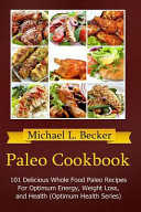 Paleo Cookbook: 101 Delicious Whole Food Paleo Recipes for Optimum Energy, Weight Loss, and Health (Optimum Health Series)
