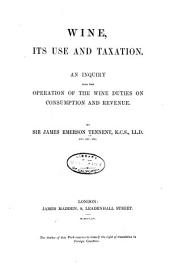 Wine, Its Use and Taxation: An Inquiry Into the Operation of the Wine Duties on Consumption and Revenue