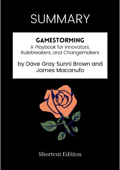 SUMMARY   Gamestorming  A Playbook For Innovators  Rulebreakers  And Changemakers By Dave Gray Sunni Brown And James Macanufo PDF