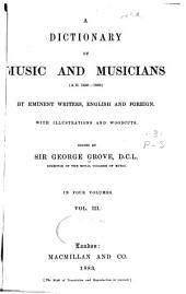 A Dictionary of Music and Musicians (A.D. 1450-1889) by Eminent Writers, English and Foreign: With Illustrations and Woodcuts, Volume 3