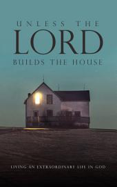 Unless the Lord Builds the House: Living an Extraordinary Life in God
