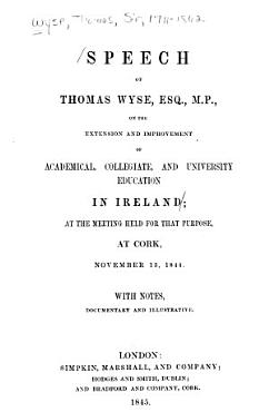 Speech of Thomas Wyse  Esq   M P   on the Extension and Improvement of Academical  Collegiate and University Education in Ireland PDF
