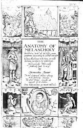 The Anatomy of Melancholy: What it Is, with All the Kinds Causes, Symptomes, Prognostickes, & Seuerall Cures of It. In Three Partitions, with Their Severall Sections, Members & Subsections, Philosophically, Medicinally, Historically, Opened & Cut Vp