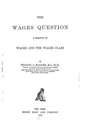 The Wages Question: A Treatise on Wages and the Wages Class
