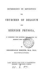 Impressions on revisiting the churches of Belgium and Rhenish Prussia, in connection with questions now agitating the religious mind of England