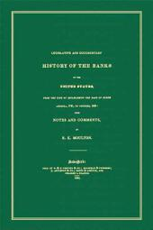 Legislative and Documentary History of the Banks of the United States from the Time of Establishing the Bank of North America, 1781, to October, 1834: With Notes and Comments