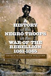 A History of the Negro Troops in the War of the Rebellion, 1861-1865: Preceded by a Review of the Military Services of Negroes in Ancient and Modern Times