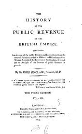 The History of the Public Revenue of the British Empire: Containing an Account of the Public Income and Expenditure from the Remotest Periods Recorded in History, to Michaelmas 1802 ...