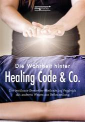 Die Wahrheit hinter Healing Code & Co.: Die berühmte Bestseller-Methode im Vergleich mit anderen Wegen zur Selbstheilung