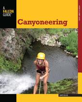 Canyoneering: A Guide to Techniques for Wet and Dry Canyons, Edition 2
