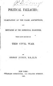 Political Fallacies: An Examination of the False Assumptions, and Refutation of the Sophistical Reasonings, which Have Brought on this Civil War
