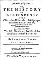 Anarchia Anglicana: Or, The History of Independency. With Observations Historicall and Politique Upon this Present Parliament, Begun Anno 16. Caroli Primi., Anno Domini 1640. Together with the Rise, Growth, and Practises of that Powerfull and Restlesse Faction, Volume 1