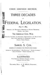Union--disunion--reunion: Three Decades of Federal Legislation. 1855 to 1885. Personal and Historical Memories of Events Preceding, During, and Since the American Civil War, Involving Slavery and Secession, Emancipation and Reconstruction, with Sketches of Prominent Actors During These Periods