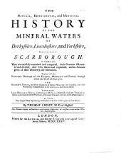 The Natural, Experimental, and Medicinal History of the Mineral Waters of Derbyshire, Lincolnshire, and Yorkshire, Particularly Those of Scarborough: Wherein, They are Carefully Examined and Compared, Their Contents Discovered and Divided, Their Uses Shewn and Explained, and an Account Given of Their Discovery and Alterations ...