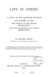 Life in Christ: A Study of the Scripture Doctrine on the Nature of Man, the Object of the Divine Incarnation, and the Conditions of Human Immortality