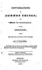 Conversations on Common Things: Or, Guide to Knowledge. With Questions. For the Use of Schools and Families. By a Teacher. ...