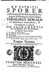 R.P. Patritii Sporer ... Theologiæ moralis super decalogum tomus primus [-tertius] ad præcepta primæ tabulæ; continens tres partes, seu tractatus, 1.De conscientia, actu humano, & peccato in genere, 2. De fide, spe, charitate, religione, & peccatis oppositis, 3. De iuramentis, votis, obseruatione festorum,: Theologia moralis ad instructionem ordinandorum, & curandorum ex materia de sacramentis in genere, et in specie, in quatuor partes diuisa: 1. De ordine, & horis canonicis, 2. De sacerdotio, sacrificio, & eucharistia, 3. De poenitentia, 4. De matrimonio ... Tomus tertius, Volume 3