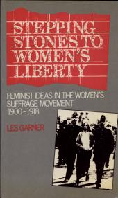 Stepping Stones to Women's Liberty: Feminist Ideas in the Women's Suffrage Movement, 1900-1918