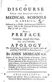 A Discourse Upon the Institution of Medical Schools in America: Delivered at a Public Anniversary Commencement, Held in the College of Philadelphia May 30 and 31, 1765. With a Preface Containing, Amongst Other Things, the Author's Apology for Attempting to Introduce the Regular Mode of Practising Physic in Philadelphia: by John Morgan M.D. Fellow of the Royal Society at London; Correspondent of the Royal Academy of Surgery at Paris; Member of the Arcadian Belles Lettres Society at Rome; Licentiate of the Royal College of Physicians in London and Edinburgh; and Professor of the Theory and Practice of Medicine in the College of Philadelphia, Volume 7
