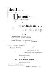 Ideal Homes, Or, Our Golden Mile-stones ...: A Volume of Practical Experices, Popularly Illustrated : Embracing All the Interests of the Household