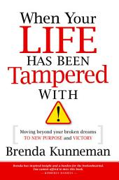 When Your Life Has Been Tampered With: Moving Beyond your Broken Dreams and Lost Purpose to Victory
