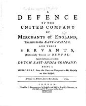 A Defence of the United Company of Merchants of England, Trading to the East-Indies, and Their Servants, (particularly Those at Bengal) Against the Complaints of the Dutch East-India Company: Being a Memorial from the English Company to His Majesty on that Subject ...