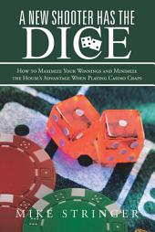 A New Shooter Has the Dice: How to Maximize Your Winnings, and Minimize the House's Advantage When Playing Casino Craps.