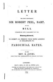 A Letter to the Right Honourable Sir Robert Peel, Bart., on the Bill Introduced Into Parliament by the Attorney-general to Exempt All Persons from Being Assessed as Inhabitants to Parochial Rates