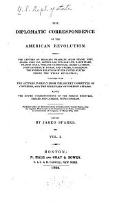 The Diplomatic Correspondence of the American Revolution: Being the Letters of Benjamin Franklin, Silas Deane, John Adams, John Jay, Arthur Lee, William Lee, Ralph Izard, Francis Dana, William Carmichael, Henry Laurens, John Laurens ... and Others, Concerning the Foreign Relations of the United States During the Whole Revolution; Together with the Letters in Reply from the Secret Committee of Congress, and the Secretary of Foreign Affairs. Also, the Entire Correspondence of the French Ministers, Gerard and Luzerne, with Congress. Pub. Under the Direction of the President of the United States, from the Original Manuscripts in the Department of State, Conformably to a Resolution of Congress, of March 27th, 1818, Volume 1