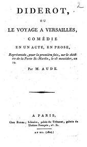 Diderot, ou Le voyage à Versailles: comédie en un acte, en prose, représentée, pour la première fois, sur le théâtre de la Porte-St.Martin, le 15 messidor, an 12