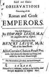 Select and Choice Observations Concerning All the Roman and Greek Emperors: The First Eighteen by Edward Leigh, M.A. of Magdalen-Hall in Oxford : the Others Added by His Son Henry Leigh, M.A. Also of the Same House : Also Certain Choice French Proverbs, Alphabetically Disposed and Englished Added by the Same Edward Leigh