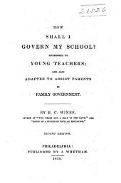 How Shall I Govern My School?: Addressed to Young Teachers; and Also Adapted to Assist Parents in Family Government