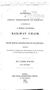 Description of Certain Improvements on Railways, Consisting of a Newly Invented Rail-way Chair, and of a Slate Block Constructed by Machinery ...