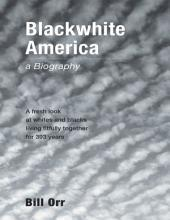 Blackwhite America: A Fresh Look at Whites and Blacks Living Fitfully Together for 393 Years