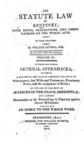 The Statute Law of Kentucky: 1808-1811 To which are added, several appendices, containing a review of the acts of Assembly relative to conveyances, last wills and testaments, promissory notes, and the assignment of bonds; an outline of the duty of justices of the peace, sheriffs, &c., and a short dissertation on the proceedings in chancery against defendants. Together with an index to the whole work