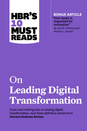 HBR s 10 Must Reads on Leading Digital Transformation  with bonus article  How Apple Is Organized for Innovation  by Joel M  Podolny and Morten T  Hansen  PDF