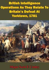 British Intelligence Operations As They Relate To Britain's Defeat At Yorktown, 1781