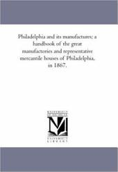 Philadelphia and Its Manufactures: A Hand-book of the Great Manufactories and Representative Mercantile Houses of Philadelphia in 1867