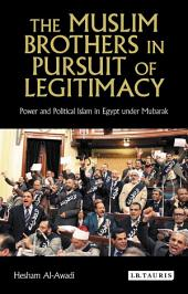 The Muslim Brothers in Pursuit of Legitimacy: Power and Political Islam in Egypt under Mubarak