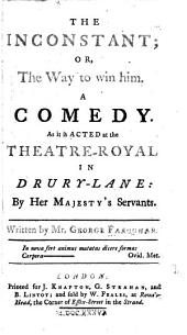 The Inconstant: Or, The Way to Win Him. A Comedy, as it is Acted at the Theatre-Royal in Drury-lane by Her Majesty's Servants