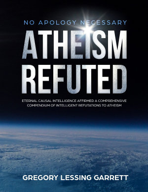 No Apology Necessary Atheism Refuted Eternal Causal Intelligence Affirmed A Comprehensive Compendium of Intelligent Refutations to Atheism PDF