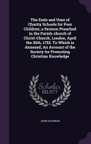 The Ends and Uses of Charity Schools for Poor Children  A Sermon Preached in the Parish Church of Christ Church  London  April the 30th  1752  to Which Is Annexed  an Account of the Society for Promoting Christian Knowledge PDF