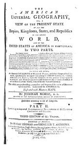 The American Universal Geography, Or, A View of the Present State of All the Empires, Kingdoms, States, and Republics in the Known World, and of the United States in Particular: In Two Parts, the First Part Treats of Astronomical Geography ... the Second Part Describes at Large, and from the Latest and Best Authorities, the Present State ... : to which are Added, an Improved Catalogue of Names and Places ... : the Whole Comprehending a Complete and Improved System of Modern Geography, Calculated for Americans, Volume 2