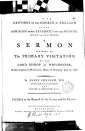 The Cautions of the Church of England in the Admission of Her Candidates for the Ministry Stated and Considered: A Sermon Preached at the Primary Visitation of the Lord Bishop of Winchester, Holden at Bishop's-Waltham, Hants, on Wednesday, July 23, 1788. By James Chelsum, ...