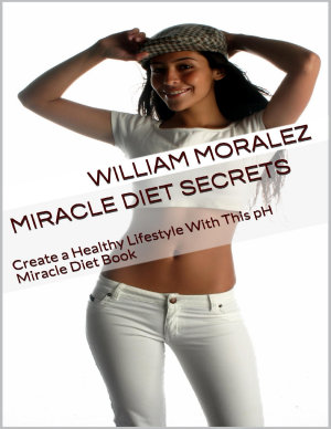 Miracle Diet Secrets  Create a Healthy Lifestyle With This Ph Miracle Diet Book